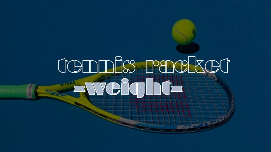 テニスラケットの重さはできるだけ重いう方がいい